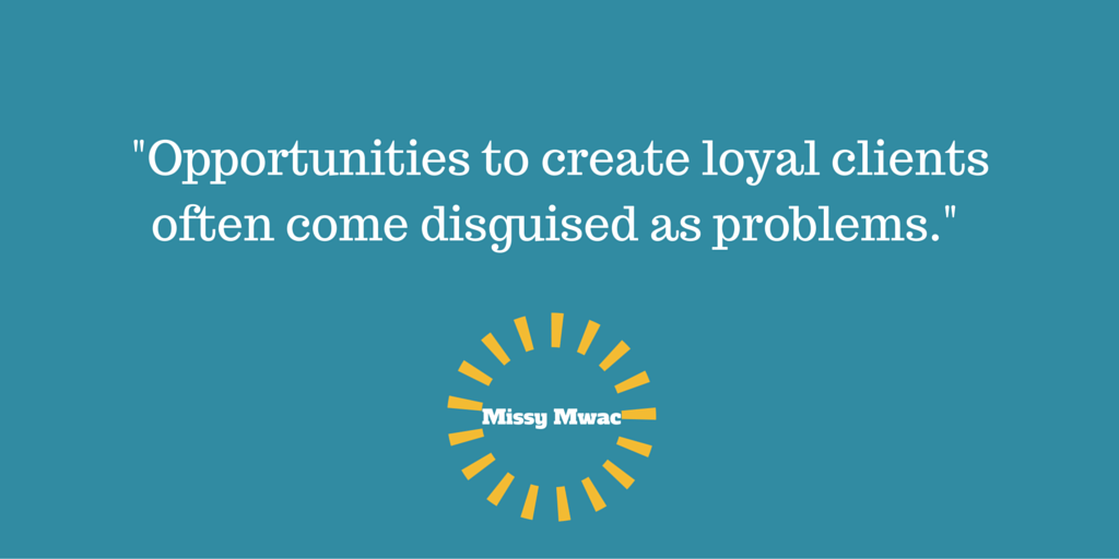 Opportunities to create loyal clientsoften come disguised as problems.